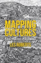 Mapping Cultures - Place, Practice, Performance ebook by L. Roberts