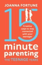 15-Minute Parenting the Teenage Years - Creative ways to stay connected with your teenager ebook by Joanna Fortune