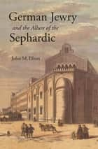 German Jewry and the Allure of the Sephardic ebook by John M. Efron