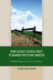 From Celibate Catholic Priest to Married Protestant Minister - Shepherding in Greener Pastures ebook by Fichter