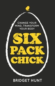 Six Pack Chick: Change your mind, transform your body ebook by Bridget Hunt