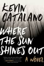 Where the Sun Shines Out - A Novel ebook by Kevin Catalano