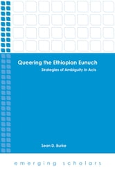 Queering the Ethiopian Eunuch - Strategies of Ambiguity in Acts ebook by Sean D. Burke