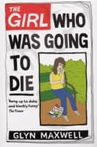 The Girl Who Was Going To Die ebook by Glyn Maxwell