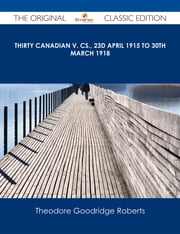 Thirty Canadian V. Cs., 23d April 1915 to 30th March 1918 - The Original Classic Edition ebook by Theodore Goodridge Roberts