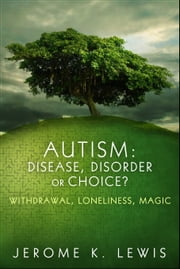 Autism: Disease, Disorder or Choice? Withdrawal, Loneliness, Magic ebook by Jerome K. Lewis