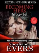 Becoming Hers Trilogy Set: Over Her Knee, Denied By Her, & In Her Care, plus a bonus short story ebook by Shoshanna Evers