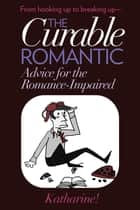 The Curable Romantic: Advice for the Romance-Impaired ebook by Katharine!