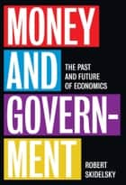 Money and Government - The Past and Future of Economics ebook by Robert Skidelsky