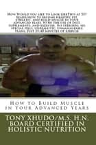 How to Build Muscle in Your Advanced Years ebook by Tony Xhudo M.S., H.N.