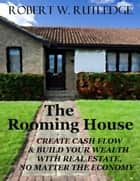 The Rooming House: Create Cash Flow and Build Your Wealth With Real Estate, No Matter The Economy ebook by Bob Rutledge