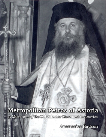 Metropolitan Petros of Astoria - A Microcosm of the Old Calendar Movement in America ebook by Anastasios Hudson