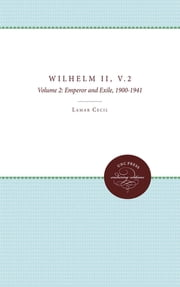 Wilhelm II - Volume 2, Emperor and Exile, 1900-1941 ebook by Lamar Cecil