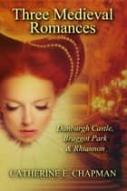 Three Medieval Romances: Braggot Park, Danburgh Castle & Rhiannon ebook by Catherine E. Chapman