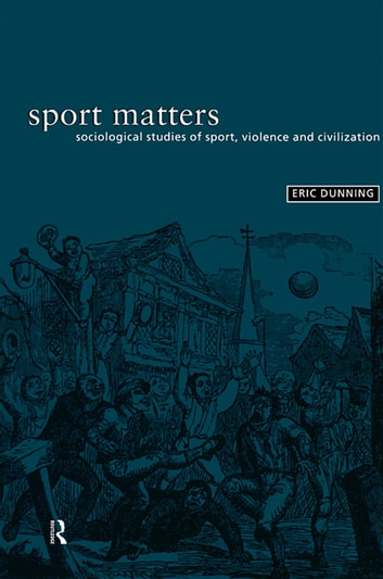 Sport Matters - Sociological Studies of Sport, Violence and Civilisation eBook by Eric Dunning