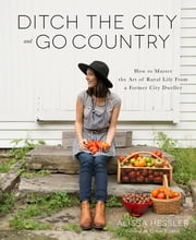 Ditch the City and Go Country - How to Master the Art of Rural Life From a Former City Dweller ebook by Alissa Hessler