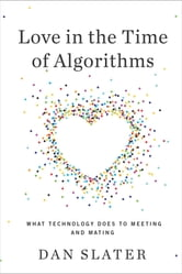 Love in the Time of Algorithms - What Technology Does to Meeting and Mating ebook by Dan Slater