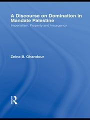 A Discourse on Domination in Mandate Palestine - Imperialism, Property and Insurgency ebook by Zeina B. Ghandour