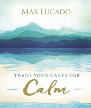 Trade Your Cares for Calm ebook by Max Lucado