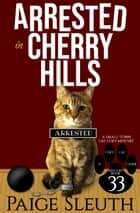 Arrested in Cherry Hills - A Small-Town Cat Cozy Mystery ebook by Paige Sleuth