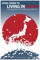 Legal Guide to Living in Japan: Immigration & related problems ebook by Richard Gladding