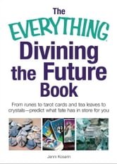 The Everything Divining the Future Book: From runes and tarot cards to tea leaves and crystals—predict what fate has in store for you ebook by Jenni Kosarin