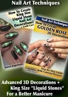 "Nail Art Techniques: Advanced 3D Decorations + King Size ""Liquid Stones"" For a Better Manicure ebook by Tanya Angelova"