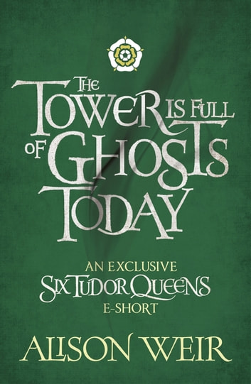The Tower is Full of Ghosts Today ebook by Alison Weir