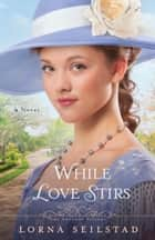 While Love Stirs (The Gregory Sisters Book #2) - A Novel ebook by Lorna Seilstad