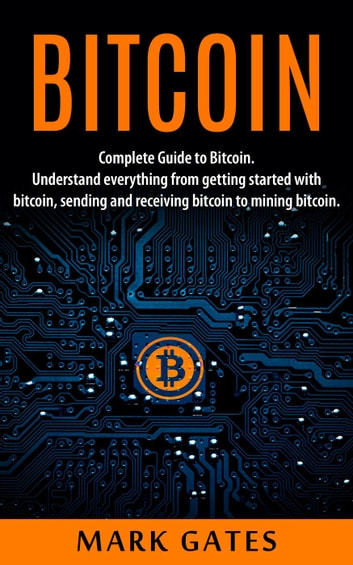 Bitcoin: Complete Guide To Bitcoin. Understand everything from getting started with bitcoin, sending and receiving bitcoin to mining bitcoin. ebook by Mark Gates
