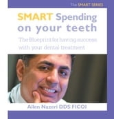 Smart Spending On Your Teeth- The SMART SERIES - The Blueprint for having success with your dental treatment ebook by Allen Nazeri DDS FICOI