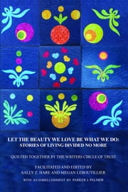 Let The Beauty We Love Be What We Do: Stories of Living Divided No More ebook by David, Ellerbe, Ellis, Fairless, Fox, Freeman, Goler, Lee, Files, Sanders, Stewart, Mulroy, Richardson, Robinson, Rogers, Small, Stanley, Stanley, Mettiam|| Megan LeBoutillier|| Sally Hare