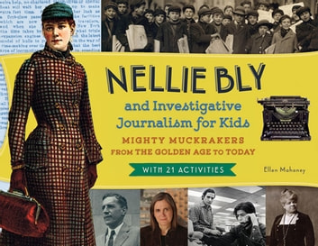 Nellie Bly and Investigative Journalism for Kids - Mighty Muckrakers from the Golden Age to Today, with 21 Activities ebook by Ellen Mahoney
