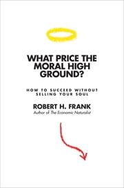 What Price the Moral High Ground? - How to Succeed without Selling Your Soul ebook by Robert H. Frank