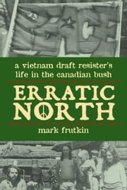 Erratic North - A Vietnam Draft Resister's Life in the Canadian Bush ebook by Mark Frutkin