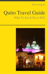 Quito, Ecuador Travel Guide - What To See & Do ebook by Erica Gregory
