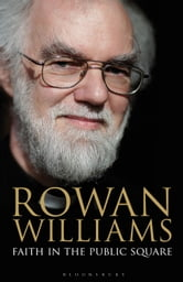 Faith in the Public Square ebook by The Right Reverend and Right Honourable Lord Williams of Oystermouth Rowan Williams