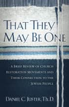 That They May Be One - A Brief Review of Church Restoration Movements and Their Connection to the Jewish People ebook by Daniel C. Juster