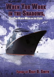 When You Work in the Shadows, You Can Never Walk in the Light ebook by Billy D. Smith