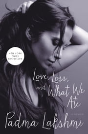 Love, Loss, and What We Ate - A Memoir ebook by Padma Lakshmi