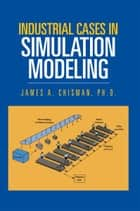 Industrial Cases in Simulation Modeling ebook by James A. Chisman, PhD