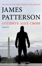Uccidete Alex Cross - Un caso di Alex Cross ebook by James Patterson