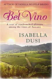 Bel Vino - A Year of Sundrenched Pleasure Among the Vines of Tuscany ebook by Isabella Dusi