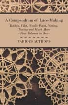 A Compendium of Lace-Making - Bobbin, Filet, Needle-Point, Netting, Tatting and Much More - Four Volumes in One ebook by Various