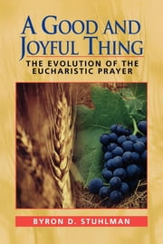 A Good and Joyful Thing - The Evolution of the Eucharistic Prayer ebook by Byron D. Stuhlman