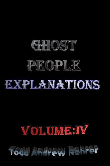 Ghost People Explanations Volume:4 ebook by Todd Andrew Rohrer