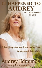 It Happened to Audrey - A Terrifying Journey From Loving Mom to Accused Baby Killer ebook by Jill Wellington, Audrey Edmunds