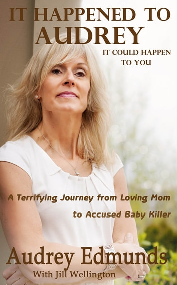 It Happened to Audrey - A Terrifying Journey From Loving Mom to Accused Baby Killer ebook by Jill Wellington,Audrey Edmunds