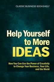 Help Yourself to More Ideas - How You Can Use The Power of Creativity to Change Your Business, Your Life, and The World ebook by Classic Business Bookshel