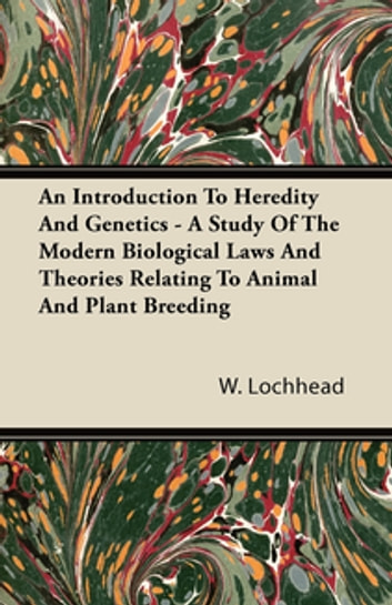 An Introduction To Heredity And Genetics - A Study Of The Modern Biological Laws And Theories Relating To Animal And Plant Breeding ebook by W. Lochhead